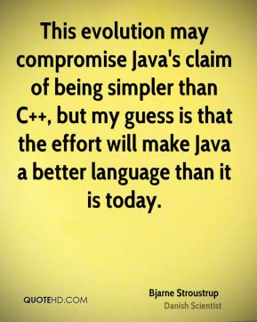 Bjarne Stroustrup - This evolution may compromise Java's claim of being simpler than C++, but my guess is that the effort will make Java a better language than it is today.