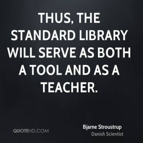Bjarne Stroustrup - Thus, the standard library will serve as both a tool and as a teacher.