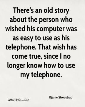 Bjarne Stroustrup - There's an old story about the person who wished his computer was as easy to use as his telephone. That wish has come true, since I no longer know how to use my telephone.