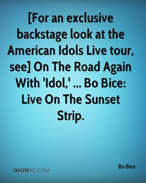 Bo Bice - [For an exclusive backstage look at the American Idols Live tour, see] On The Road Again With 'Idol,' ... Bo Bice: Live On The Sunset Strip.