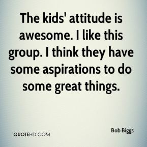 Bob Biggs - The kids' attitude is awesome. I like this group. I think they have some aspirations to do some great things.