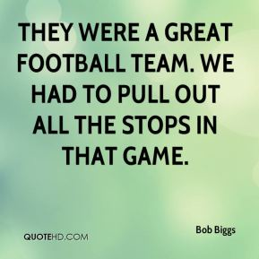 Bob Biggs - They were a great football team. We had to pull out all the stops in that game.