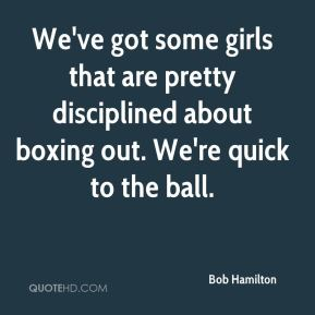 Bob Hamilton - We've got some girls that are pretty disciplined about boxing out. We're quick to the ball.