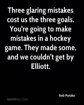 Bob Motzko - Three glaring mistakes cost us the three goals. You're going to make mistakes in a hockey game. They made some, and we couldn't get by Elliott.