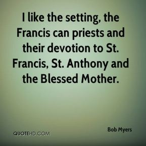 Bob Myers - I like the setting, the Francis can priests and their devotion to St. Francis, St. Anthony and the Blessed Mother.