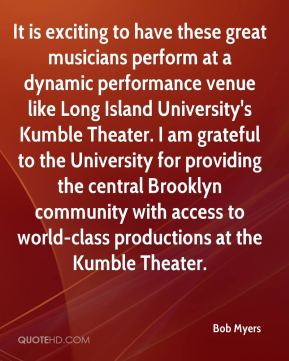 Bob Myers - It is exciting to have these great musicians perform at a dynamic performance venue like Long Island University's Kumble Theater. I am grateful to the University for providing the central Brooklyn community with access to world-class productions at the Kumble Theater.
