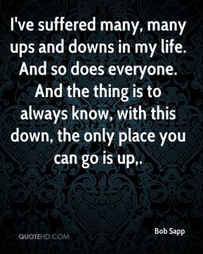 Bob Sapp - I've suffered many, many ups and downs in my life. And so does everyone. And the thing is to always know, with this down, the only place you can go is up.