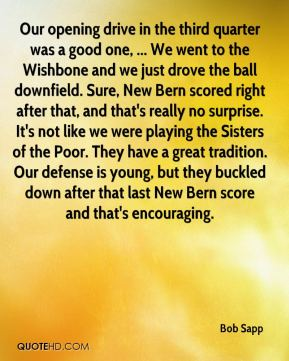 Bob Sapp - Our opening drive in the third quarter was a good one, ... We went to the Wishbone and we just drove the ball downfield. Sure, New Bern scored right after that, and that's really no surprise. It's not like we were playing the Sisters of the Poor. They have a great tradition. Our defense is young, but they buckled down after that last New Bern score and that's encouraging.