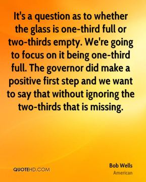 Bob Wells - It's a question as to whether the glass is one-third full or two-thirds empty. We're going to focus on it being one-third full. The governor did make a positive first step and we want to say that without ignoring the two-thirds that is missing.