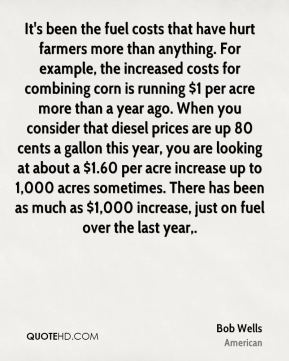 Bob Wells - It's been the fuel costs that have hurt farmers more than anything. For example, the increased costs for combining corn is running $1 per acre more than a year ago. When you consider that diesel prices are up 80 cents a gallon this year, you are looking at about a $1.60 per acre increase up to 1,000 acres sometimes. There has been as much as $1,000 increase, just on fuel over the last year.