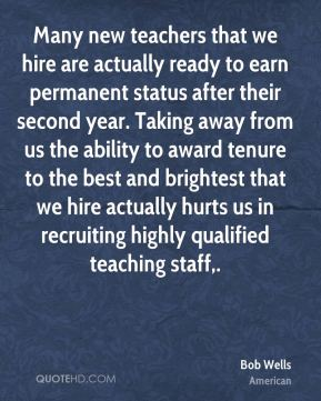 Bob Wells - Many new teachers that we hire are actually ready to earn permanent status after their second year. Taking away from us the ability to award tenure to the best and brightest that we hire actually hurts us in recruiting highly qualified teaching staff.