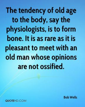 Bob Wells - The tendency of old age to the body, say the physiologists, is to form bone. It is as rare as it is pleasant to meet with an old man whose opinions are not ossified.