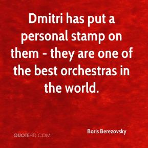 Dmitri has put a personal stamp on them - they are one of the best orchestras in the world.