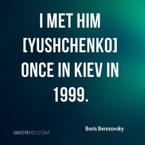 I met him [Yushchenko] once in Kiev in 1999.