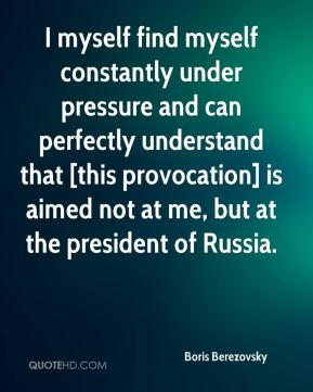 I myself find myself constantly under pressure and can perfectly understand that [this provocation] is aimed not at me, but at the president of Russia.