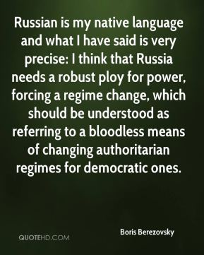 Russian is my native language and what I have said is very precise: I think that Russia needs a robust ploy for power, forcing a regime change, which should be understood as referring to a bloodless means of changing authoritarian regimes for democratic ones.