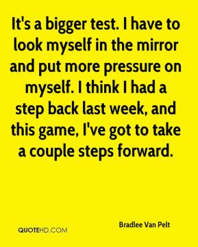 Bradlee Van Pelt - It's a bigger test. I have to look myself in the mirror and put more pressure on myself. I think I had a step back last week, and this game, I've got to take a couple steps forward.