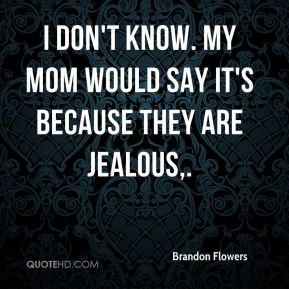 I don't know. My mom would say it's because they are jealous.