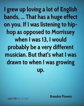 I grew up loving a lot of English bands, ... That has a huge effect on you. If I was listening to hip-hop as opposed to Morrissey when I was 13, I would probably be a very different musician. But that's what I was drawn to when I was growing up.