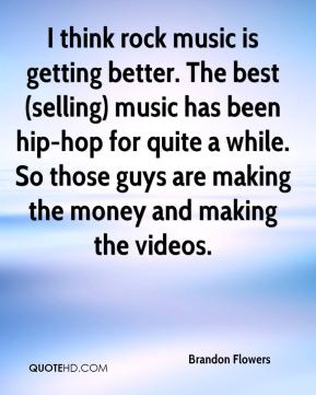 I think rock music is getting better. The best (selling) music has been hip-hop for quite a while. So those guys are making the money and making the videos.