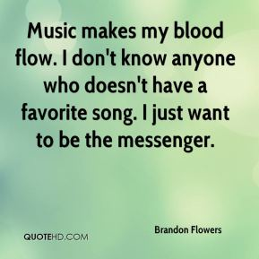 Brandon Flowers - Music makes my blood flow. I don't know anyone who doesn't have a favorite song. I just want to be the messenger.