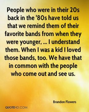 People who were in their 20s back in the '80s have told us that we remind them of their favorite bands from when they were younger, ... I understand them. When I was a kid I loved those bands, too. We have that in common with the people who come out and see us.