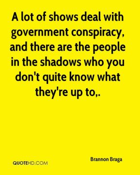 A lot of shows deal with government conspiracy, and there are the people in the shadows who you don't quite know what they're up to.