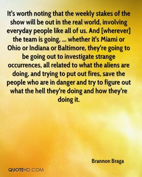 It's worth noting that the weekly stakes of the show will be out in the real world, involving everyday people like all of us. And [wherever] the team is going, ... whether it's Miami or Ohio or Indiana or Baltimore, they're going to be going out to investigate strange occurrences, all related to what the aliens are doing, and trying to put out fires, save the people who are in danger and try to figure out what the hell they're doing and how they're doing it.