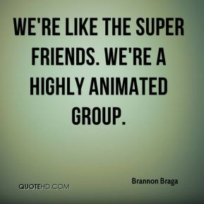 Brannon Braga - We're like the Super Friends. We're a highly animated group.