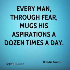 Every man, through fear, mugs his aspirations a dozen times a day.