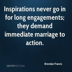 Inspirations never go in for long engagements; they demand immediate marriage to action.
