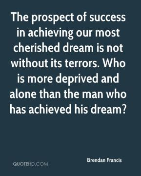 Brendan Francis - The prospect of success in achieving our most cherished dream is not without its terrors. Who is more deprived and alone than the man who has achieved his dream?