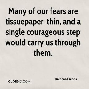 Brendan Francis - Many of our fears are tissuepaper-thin, and a single courageous step would carry us through them.