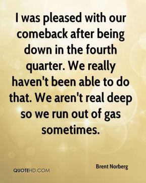 Brent Norberg - I was pleased with our comeback after being down in the fourth quarter. We really haven't been able to do that. We aren't real deep so we run out of gas sometimes.