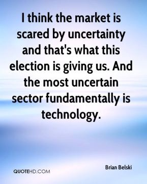 I think the market is scared by uncertainty and that's what this election is giving us. And the most uncertain sector fundamentally is technology.