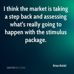 Brian Belski - I think the market is taking a step back and assessing what's really going to happen with the stimulus package.