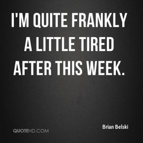 I'm quite frankly a little tired after this week.