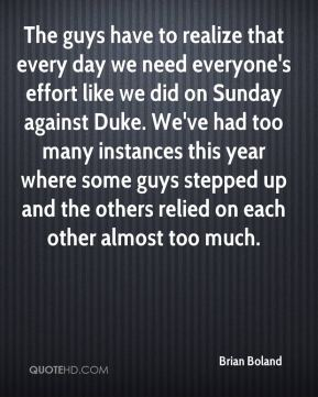 Brian Boland - The guys have to realize that every day we need everyone's effort like we did on Sunday against Duke. We've had too many instances this year where some guys stepped up and the others relied on each other almost too much.