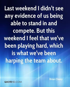 Brian Cleary - Last weekend I didn't see any evidence of us being able to stand in and compete. But this weekend I feel that we've been playing hard, which is what we've been harping the team about.