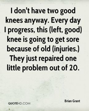 Brian Grant - I don't have two good knees anyway. Every day I progress, this (left, good) knee is going to get sore because of old (injuries.) They just repaired one little problem out of 20.