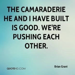 Brian Grant - The camaraderie he and I have built is good. We're pushing each other.
