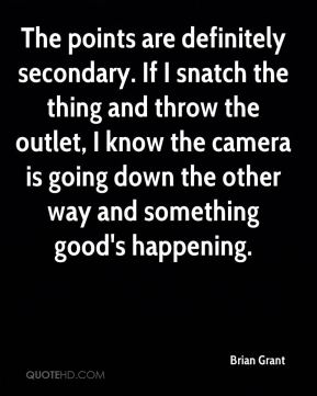 Brian Grant - The points are definitely secondary. If I snatch the thing and throw the outlet, I know the camera is going down the other way and something good's happening.