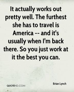 Brian Lynch - It actually works out pretty well. The furthest she has to travel is America -- and it's usually when I'm back there. So you just work at it the best you can.