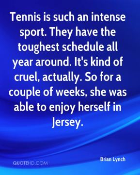 Brian Lynch - Tennis is such an intense sport. They have the toughest schedule all year around. It's kind of cruel, actually. So for a couple of weeks, she was able to enjoy herself in Jersey.
