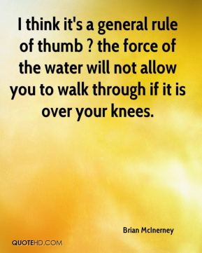 Brian McInerney - I think it's a general rule of thumb ? the force of the water will not allow you to walk through if it is over your knees.