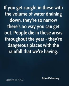 Brian McInerney - If you get caught in these with the volume of water draining down, they're so narrow there's no way you can get out. People die in these areas throughout the year - they're dangerous places with the rainfall that we're having.