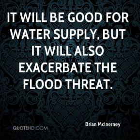 Brian McInerney - It will be good for water supply, but it will also exacerbate the flood threat.
