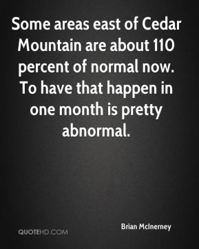 Brian McInerney - Some areas east of Cedar Mountain are about 110 percent of normal now. To have that happen in one month is pretty abnormal.