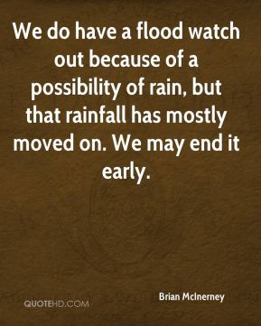 Brian McInerney - We do have a flood watch out because of a possibility of rain, but that rainfall has mostly moved on. We may end it early.