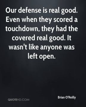 Brian O'Reilly - Our defense is real good. Even when they scored a touchdown, they had the covered real good. It wasn't like anyone was left open.